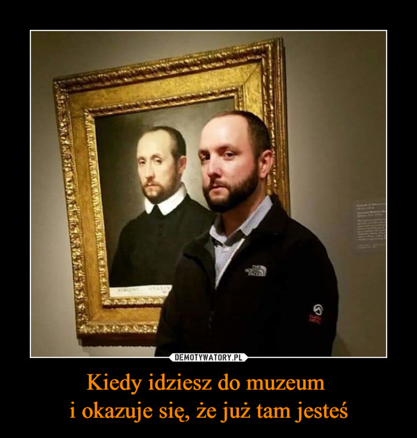 Kiedy idziesz do muzeum i okazuje się, że już tam jesteś –