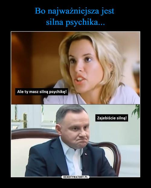 Bo najważniejsza jest  silna psychika...
