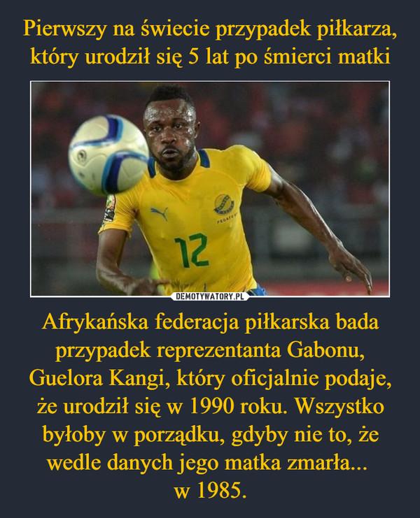 Afrykańska federacja piłkarska bada przypadek reprezentanta Gabonu, Guelora Kangi, który oficjalnie podaje, że urodził się w 1990 roku. Wszystko byłoby w porządku, gdyby nie to, że wedle danych jego matka zmarła... w 1985. –