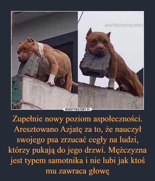 Zupełnie nowy poziom aspołeczności. Aresztowano Azjatę za to, że nauczył swojego psa zrzucać cegły na ludzi, którzy pukają do jego drzwi. Mężczyzna jest typem samotnika i nie lubi jak ktoś mu zawraca głowę