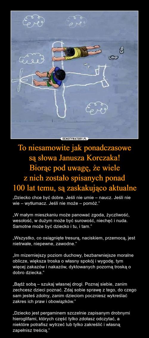 To niesamowite jak ponadczasowe są słowa Janusza Korczaka! Biorąc pod uwagę, że wiele z nich zostało spisanych ponad 100 lat temu, są zaskakująco aktualne