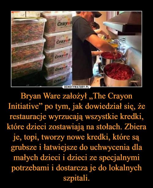 """Bryan Ware założył """"The Crayon Initiative"""" po tym, jak dowiedział się, że restauracje wyrzucają wszystkie kredki, które dzieci zostawiają na stołach. Zbiera je, topi, tworzy nowe kredki, które są grubsze i łatwiejsze do uchwycenia dla małych dzieci i dzieci ze specjalnymi potrzebami i dostarcza je do lokalnych szpitali."""