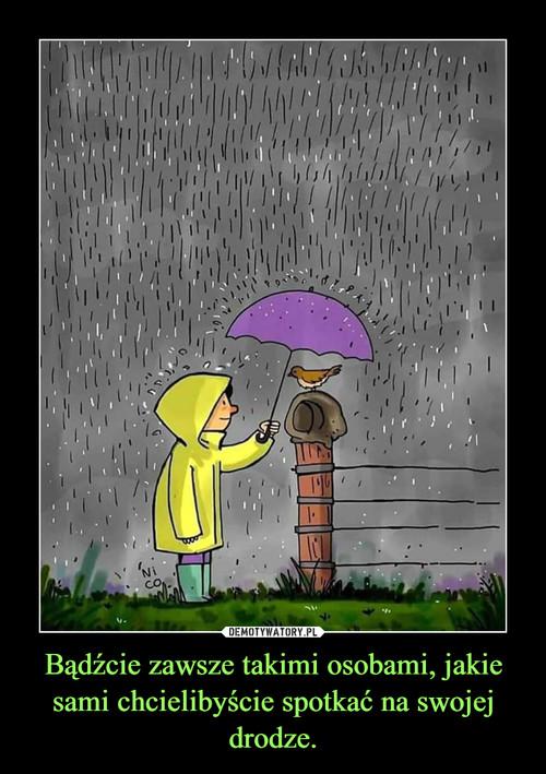 Bądźcie zawsze takimi osobami, jakie sami chcielibyście spotkać na swojej drodze.