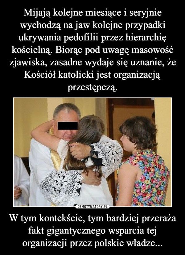 W tym kontekście, tym bardziej przeraża fakt gigantycznego wsparcia tej organizacji przez polskie władze... –