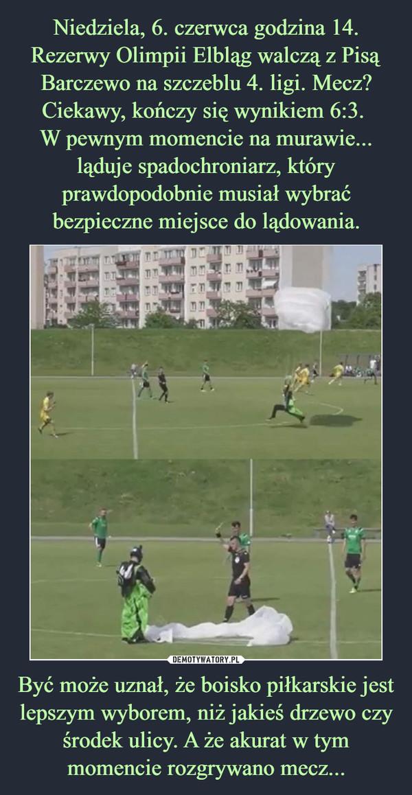 Być może uznał, że boisko piłkarskie jest lepszym wyborem, niż jakieś drzewo czy środek ulicy. A że akurat w tym momencie rozgrywano mecz... –