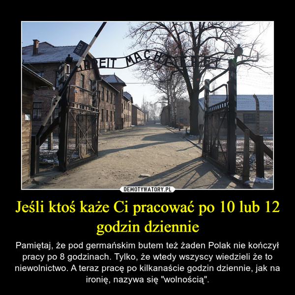 """Jeśli ktoś każe Ci pracować po 10 lub 12 godzin dziennie – Pamiętaj, że pod germańskim butem też żaden Polak nie kończył pracy po 8 godzinach. Tylko, że wtedy wszyscy wiedzieli że to niewolnictwo. A teraz pracę po kilkanaście godzin dziennie, jak na ironię, nazywa się """"wolnością""""."""