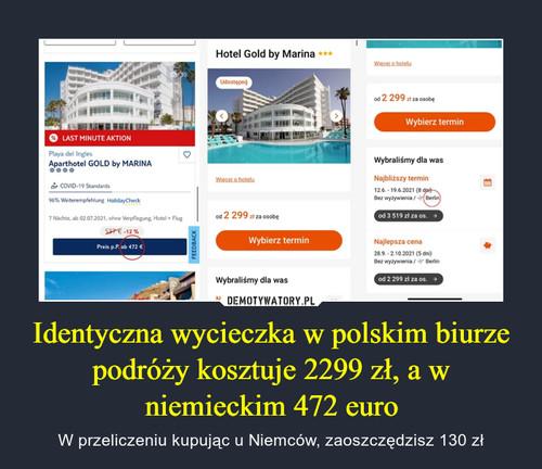 Identyczna wycieczka w polskim biurze podróży kosztuje 2299 zł, a w niemieckim 472 euro