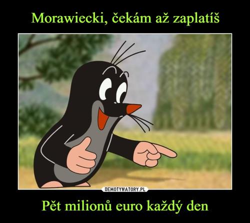 Morawiecki, čekám až zaplatíš Pět milionů euro každý den