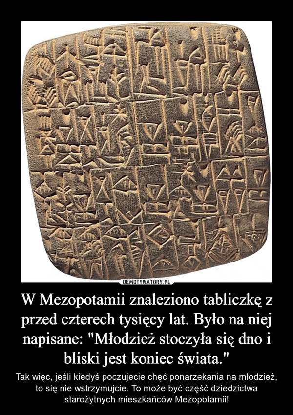 """W Mezopotamii znaleziono tabliczkę z przed czterech tysięcy lat. Było na niej napisane: """"Młodzież stoczyła się dno i bliski jest koniec świata."""" – Tak więc, jeśli kiedyś poczujecie chęć ponarzekania na młodzież, to się nie wstrzymujcie. To może być część dziedzictwa starożytnych mieszkańców Mezopotamii!"""