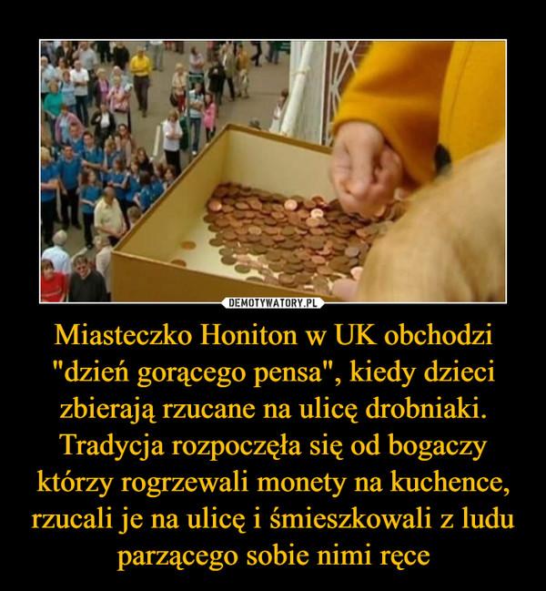 """Miasteczko Honiton w UK obchodzi """"dzień gorącego pensa"""", kiedy dzieci zbierają rzucane na ulicę drobniaki. Tradycja rozpoczęła się od bogaczy którzy rogrzewali monety na kuchence, rzucali je na ulicę i śmieszkowali z ludu parzącego sobie nimi ręce –"""