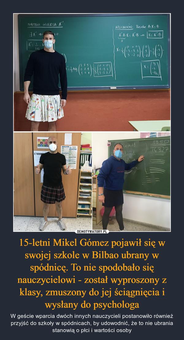 15-letni Mikel Gómez pojawił się w swojej szkole w Bilbao ubrany w spódnicę. To nie spodobało się nauczycielowi - został wyproszony z klasy, zmuszony do jej ściągnięcia i wysłany do psychologa – W geście wparcia dwóch innych nauczycieli postanowiło również przyjść do szkoły w spódnicach, by udowodnić, że to nie ubrania stanowią o płci i wartości osoby