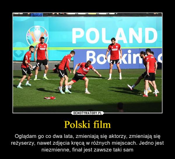 Polski film – Oglądam go co dwa lata, zmieniają się aktorzy, zmieniają się reżyserzy, nawet zdjęcia kręcą w różnych miejscach. Jedno jest niezmienne, finał jest zawsze taki sam