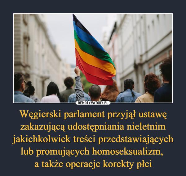 Węgierski parlament przyjął ustawę zakazującą udostępniania nieletnim jakichkolwiek treści przedstawiających lub promujących homoseksualizm, a także operacje korekty płci –