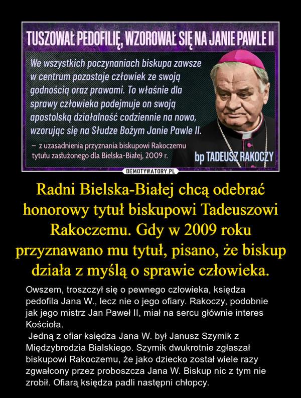 Radni Bielska-Białej chcą odebrać honorowy tytuł biskupowi Tadeuszowi Rakoczemu. Gdy w 2009 roku przyznawano mu tytuł, pisano, że biskup działa z myślą o sprawie człowieka. – Owszem, troszczył się o pewnego człowieka, księdza pedofila Jana W., lecz nie o jego ofiary. Rakoczy, podobnie jak jego mistrz Jan Paweł II, miał na sercu głównie interes Kościoła. Jedną z ofiar księdza Jana W. był Janusz Szymik z Międzybrodzia Bialskiego. Szymik dwukrotnie zgłaszał biskupowi Rakoczemu, że jako dziecko został wiele razy zgwałcony przez proboszcza Jana W. Biskup nic z tym nie zrobił. Ofiarą księdza padli następni chłopcy.