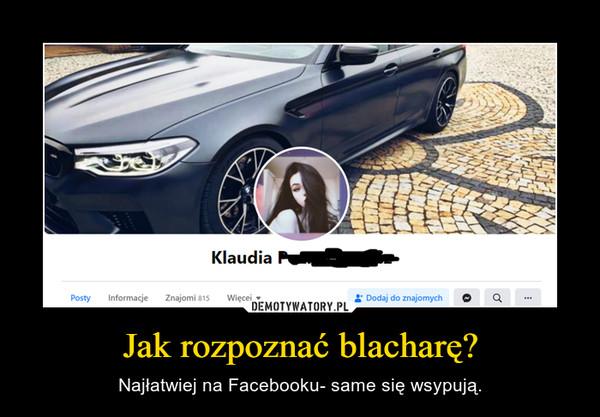 Jak rozpoznać blacharę? – Najłatwiej na Facebooku- same się wsypują.