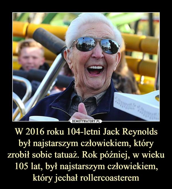 W 2016 roku 104-letni Jack Reynolds był najstarszym człowiekiem, który zrobił sobie tatuaż. Rok później, w wieku 105 lat, był najstarszym człowiekiem, który jechał rollercoasterem –