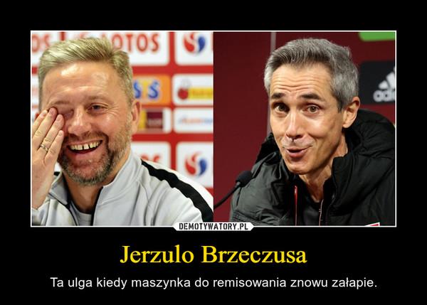Jerzulo Brzeczusa – Ta ulga kiedy maszynka do remisowania znowu załapie.