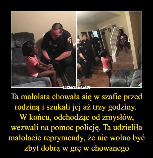 Ta małolata chowała się w szafie przed rodziną i szukali jej aż trzy godziny. W końcu, odchodząc od zmysłów, wezwali na pomoc policję. Ta udzieliła małolacie reprymendy, że nie wolno być zbyt dobrą w grę w chowanego –