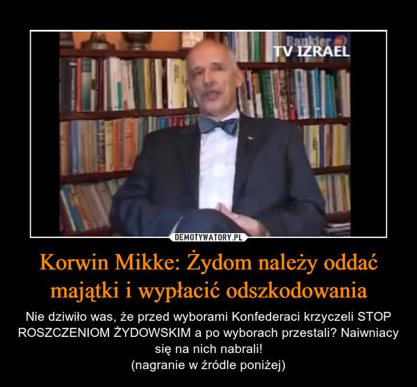 Korwin Mikke: Żydom należy oddać majątki i wypłacić odszkodowania – Nie dziwiło was, że przed wyborami Konfederaci krzyczeli STOP ROSZCZENIOM ŻYDOWSKIM a po wyborach przestali? Naiwniacy się na nich nabrali!(nagranie w źródle poniżej)