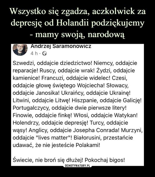 """–  Szwedzi, oddajcie dziedzictwo! Niemcy, oddajcie reparacje! Ruscy, oddajcie wrak! Żydzi, oddajcie kamienice! Francuzi, oddajcie widelec! Czesi, oddajcie głowę świętego Wojciecha! Słowacy, oddajcie Janosika! Ukraińcy, oddajcie Ukrainę! Litwini, oddajcie Litwę! Hiszpanie, oddajcie Galicję! Portugalczycy, oddajcie dwie pierwsze litery! Finowie, oddajcie finkę! Włosi, oddajcie Watykan! Holendrzy, oddajcie depresję! Turcy, oddajcie wąsy! Anglicy, oddajcie Josepha Conrada! Murzyni, oddajcie """"lives matter""""! Białorusini, przestańcie udawać, że nie jesteście Polakami!Świecie, nie broń się dłużej! Pokochaj bigos!"""