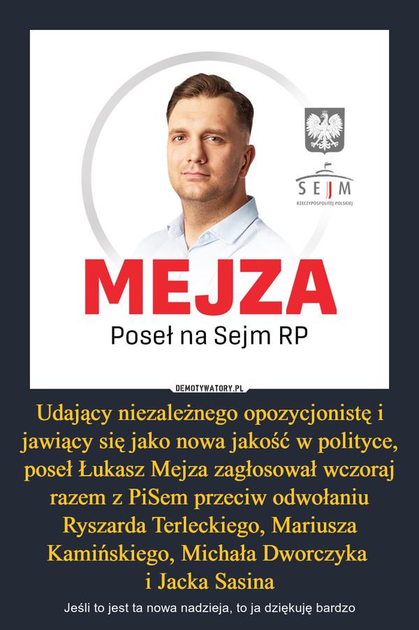 Udający niezależnego opozycjonistę i jawiący się jako nowa jakość w polityce, poseł Łukasz Mejza zagłosował wczoraj razem z PiSem przeciw odwołaniu Ryszarda Terleckiego, Mariusza Kamińskiego, Michała Dworczyka i Jacka Sasina – Jeśli to jest ta nowa nadzieja, to ja dziękuję bardzo