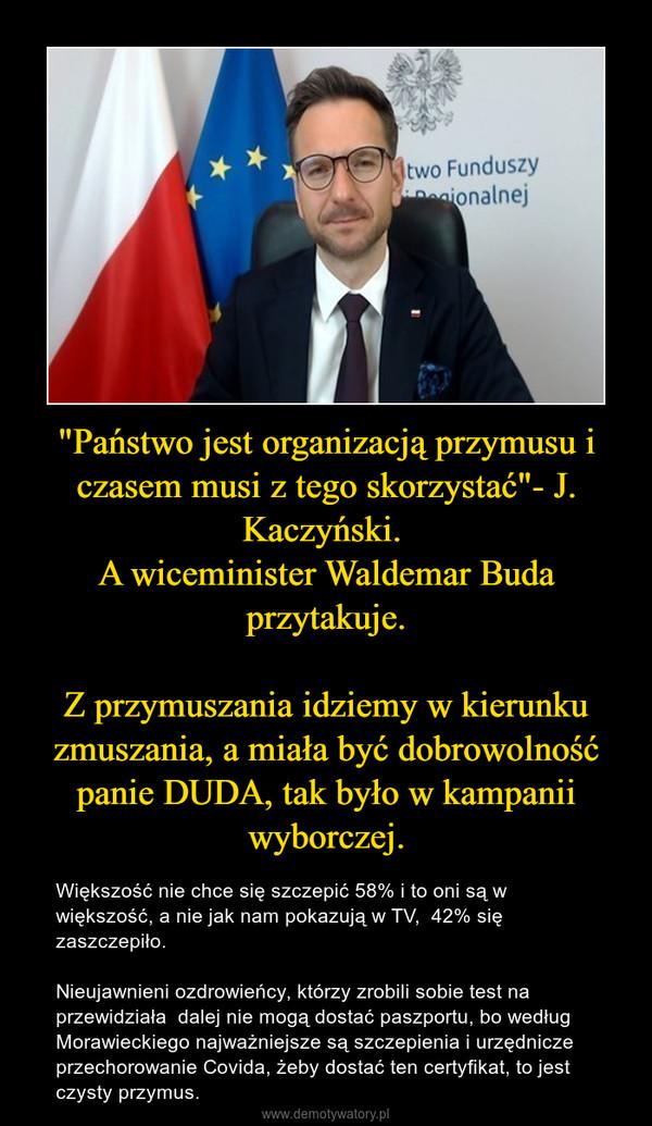 """""""Państwo jest organizacją przymusu i czasem musi z tego skorzystać""""- J. Kaczyński. A wiceminister Waldemar Buda przytakuje.Z przymuszania idziemy w kierunku zmuszania, a miała być dobrowolność panie DUDA, tak było w kampanii wyborczej. – Większość nie chce się szczepić 58% i to oni są w większość, a nie jak nam pokazują w TV,  42% się zaszczepiło. Nieujawnieni ozdrowieńcy, którzy zrobili sobie test na przewidziała  dalej nie mogą dostać paszportu, bo według Morawieckiego najważniejsze są szczepienia i urzędnicze przechorowanie Covida, żeby dostać ten certyfikat, to jest czysty przymus."""
