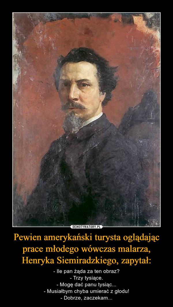 Pewien amerykański turysta oglądając prace młodego wówczas malarza, Henryka Siemiradzkiego, zapytał: – - Ile pan żąda za ten obraz?- Trzy tysiące.- Mogę dać panu tysiąc...- Musiałbym chyba umierać z głodu!- Dobrze, zaczekam...