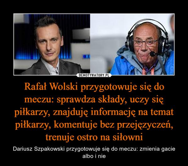 Rafał Wolski przygotowuje się do meczu: sprawdza składy, uczy się piłkarzy, znajduję informację na temat piłkarzy, komentuje bez przejęzyczeń, trenuje ostro na siłowni – Dariusz Szpakowski przygotowuje się do meczu: zmienia gacie albo i nie