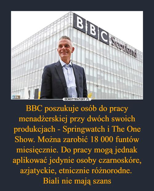 BBC poszukuje osób do pracy menadżerskiej przy dwóch swoich produkcjach - Springwatch i The One Show. Można zarobić 18 000 funtów miesięcznie. Do pracy mogą jednak aplikować jedynie osoby czarnoskóre, azjatyckie, etnicznie różnorodne.  Biali nie mają szans