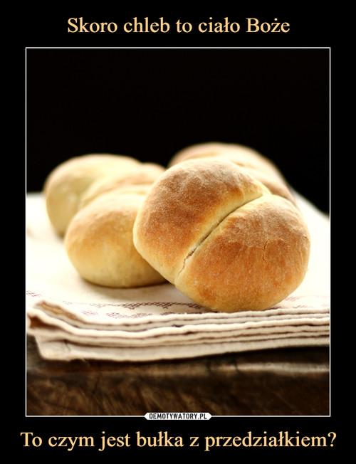 Skoro chleb to ciało Boże To czym jest bułka z przedziałkiem?