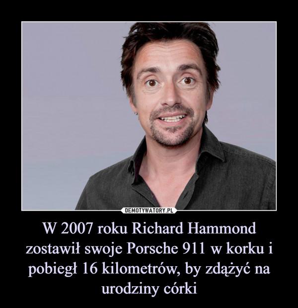 W 2007 roku Richard Hammond zostawił swoje Porsche 911 w korku i pobiegł 16 kilometrów, by zdążyć na urodziny córki –