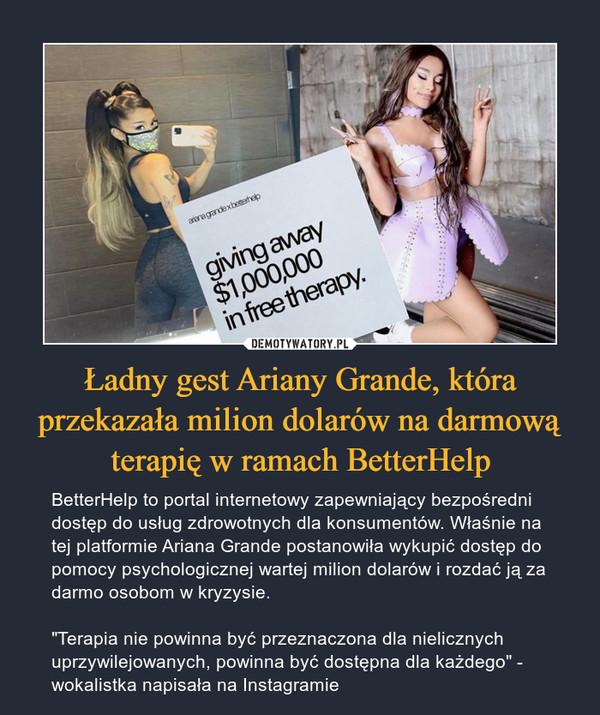 """Ładny gest Ariany Grande, która przekazała milion dolarów na darmową terapię w ramach BetterHelp – BetterHelp to portal internetowy zapewniający bezpośredni dostęp do usług zdrowotnych dla konsumentów. Właśnie na tej platformie Ariana Grande postanowiła wykupić dostęp do pomocy psychologicznej wartej milion dolarów i rozdać ją za darmo osobom w kryzysie.""""Terapia nie powinna być przeznaczona dla nielicznych uprzywilejowanych, powinna być dostępna dla każdego"""" - wokalistka napisała na Instagramie"""