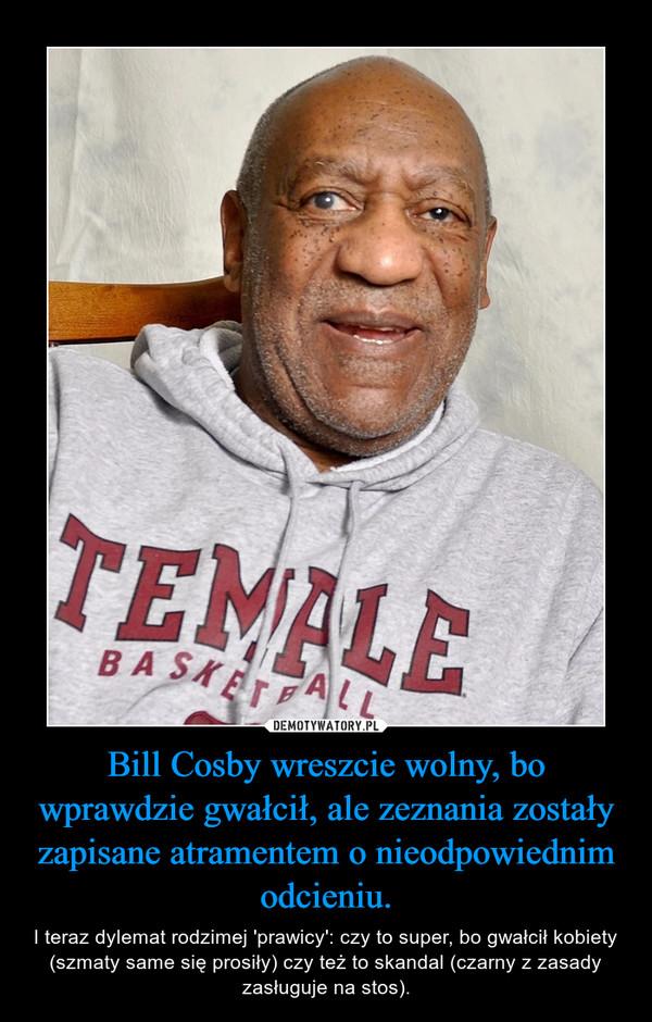 Bill Cosby wreszcie wolny, bo wprawdzie gwałcił, ale zeznania zostały zapisane atramentem o nieodpowiednim odcieniu. – I teraz dylemat rodzimej 'prawicy': czy to super, bo gwałcił kobiety (szmaty same się prosiły) czy też to skandal (czarny z zasady zasługuje na stos).