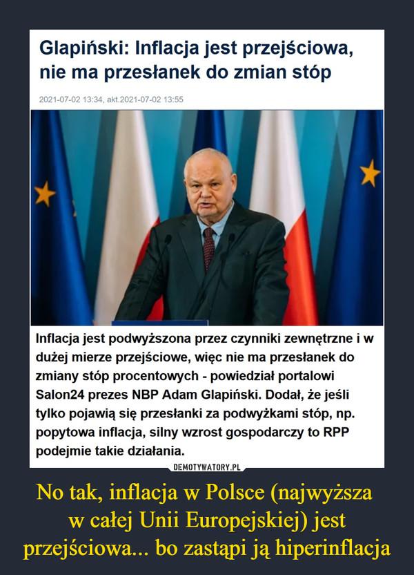 No tak, inflacja w Polsce (najwyższa w całej Unii Europejskiej) jest przejściowa... bo zastąpi ją hiperinflacja –  Glapiński: Inflacja jest przejściowa, nie ma przesłanek do zmian stópInflacja jest podwyższona przez czynniki zewnętrzne i w dużej mierze przejściowe, więc nie ma przesłanek do zmiany stóp procentowych - powiedział portalowi Salon24 prezes NBP Adam Glapiński. Dodał, że jeśli tylko pojawią się przesłanki za podwyżkami stóp, np. popytowa inflacja, silny wzrost gospodarczy to RPP podejmie takie działania.