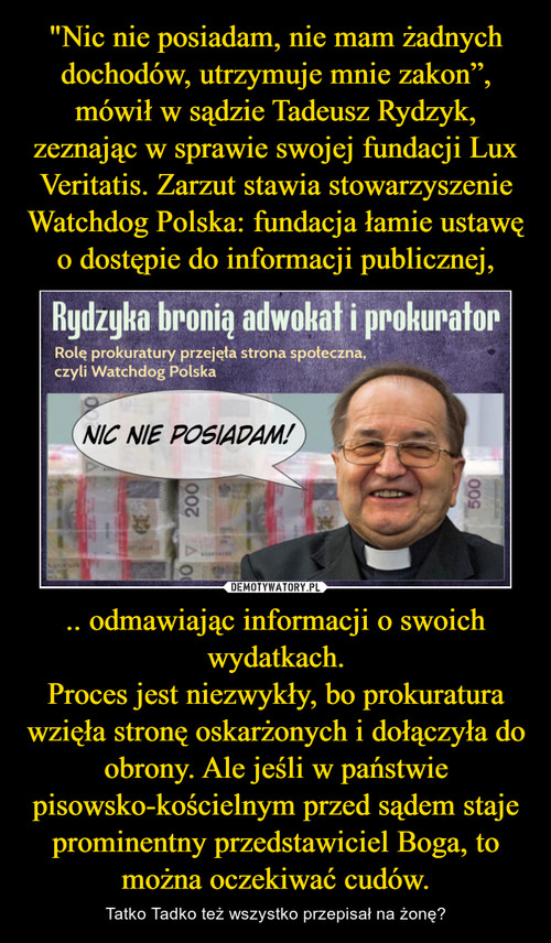 """""""Nic nie posiadam, nie mam żadnych dochodów, utrzymuje mnie zakon"""", mówił w sądzie Tadeusz Rydzyk, zeznając w sprawie swojej fundacji Lux Veritatis. Zarzut stawia stowarzyszenie Watchdog Polska: fundacja łamie ustawę o dostępie do informacji publicznej, .. odmawiając informacji o swoich wydatkach. Proces jest niezwykły, bo prokuratura wzięła stronę oskarżonych i dołączyła do obrony. Ale jeśli w państwie pisowsko-kościelnym przed sądem staje prominentny przedstawiciel Boga, to można oczekiwać cudów."""