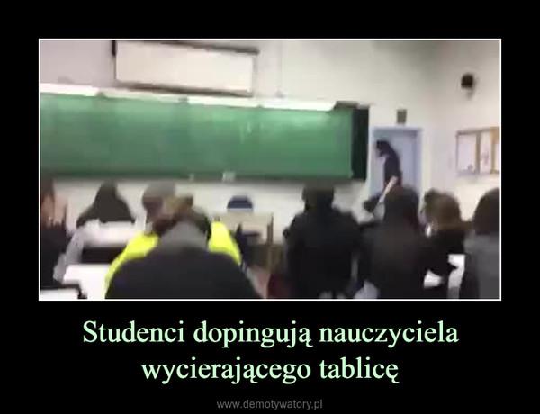 Studenci dopingują nauczyciela wycierającego tablicę –