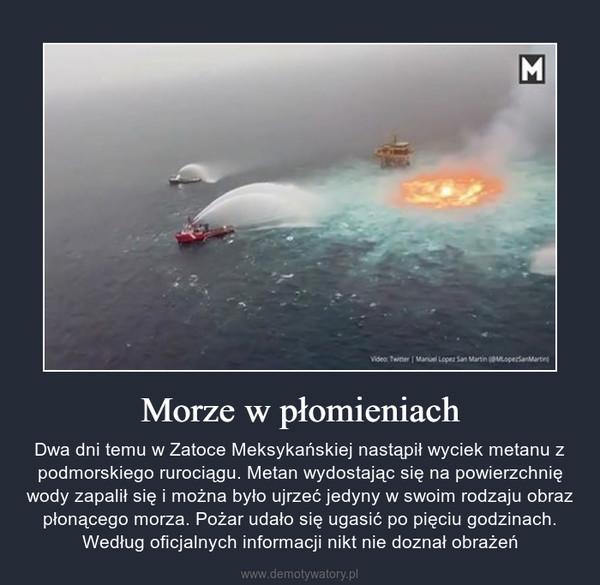 Morze w płomieniach – Dwa dni temu w Zatoce Meksykańskiej nastąpił wyciek metanu z podmorskiego rurociągu. Metan wydostając się na powierzchnię wody zapalił się i można było ujrzeć jedyny w swoim rodzaju obraz płonącego morza. Pożar udało się ugasić po pięciu godzinach. Według oficjalnych informacji nikt nie doznał obrażeń