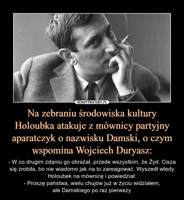 Na zebraniu środowiska kultury Holoubka atakuje z mównicy partyjny aparatczyk o nazwisku Damski, o czym wspomina Wojciech Duryasz: – - W co drugim zdaniu go obrażał, przede wszystkim, że Żyd. Cisza się zrobiła, bo nie wiadomo jak na to zareagować. Wyszedł wtedy Holoubek na mównicę i powiedział:- Proszę państwa, wielu chujów już w życiu widziałem,ale Damskiego po raz pierwszy