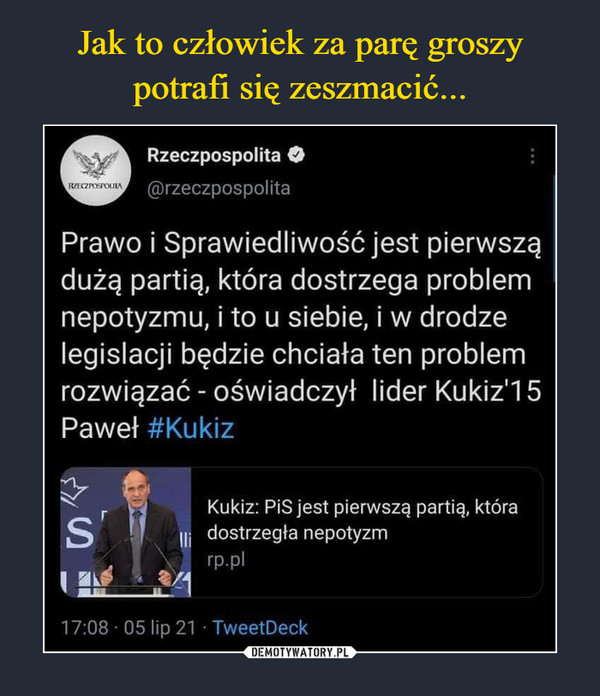 –  Rzeczpospolita O @rzeczpospolita Prawo i Sprawiedliwość jest pierwszą dużą partią, która dostrzega problem nepotyzmu, i to u siebie, i w drodze legislacji będzie chciała ten problem rozwiązać - oświadczył lider Kukiz'1 5 Paweł #Kukiz Kukiz: PiS jest pierwszą partią, która dostrzegła nepotyzm