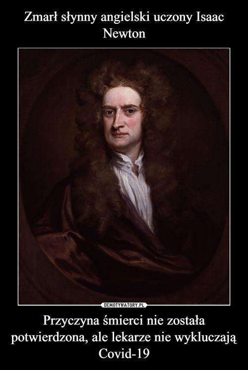 Zmarł słynny angielski uczony Isaac Newton Przyczyna śmierci nie została potwierdzona, ale lekarze nie wykluczają Covid-19