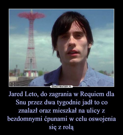 Jared Leto, do zagrania w Requiem dla Snu przez dwa tygodnie jadł to co znalazł oraz mieszkał na ulicy z bezdomnymi ćpunami w celu oswojenia się z rolą