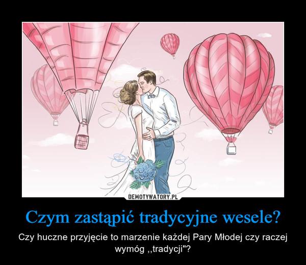 """Czym zastąpić tradycyjne wesele? – Czy huczne przyjęcie to marzenie każdej Pary Młodej czy raczej wymóg ,,tradycji""""?"""