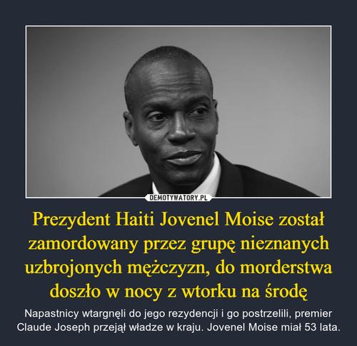 Prezydent Haiti Jovenel Moise został zamordowany przez grupę nieznanych uzbrojonych mężczyzn, do morderstwa doszło w nocy z wtorku na środę