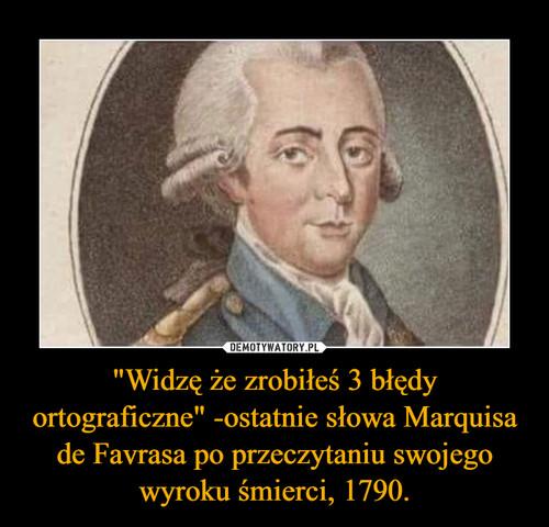 """""""Widzę że zrobiłeś 3 błędy ortograficzne"""" -ostatnie słowa Marquisa de Favrasa po przeczytaniu swojego wyroku śmierci, 1790."""