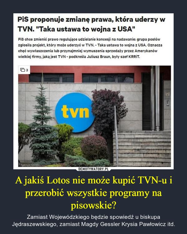 """A jakiś Lotos nie może kupić TVN-u i przerobić wszystkie programy na pisowskie? – Zamiast Wojewódzkiego będzie spowiedź u biskupa Jędraszewskiego, zamiast Magdy Gessler Krysia Pawłowicz itd. Pis proponuje zmianę prawa, która uderzy wTVN. """"Taka ustawa to wojna z USA""""Pis chce zmienić prawo regulujące udzielanie koncesji na nadawanie: grupa posłówzgłosita projekt, który może uderzyć w TVN. - Taka ustawa to wojna z USA. Oznaczachęć wywłaszczenia lub przynajmniej wymuszenia sprzedaży przez Amerykanówwielkiej firmy, jaką jest TVN - podkreśla Juliusz Braun, były szef KRRİT.tvnApencjo, Caret,DEMOTYWATORY.PLA jakiś Lotos nie może kupić TVN-u iprzerobić wszystkie programy napisowskie?Zamiast Wojewódzkiego będzie spowiedź u biskupaJędraszewskiego, zamiast Magdy Gessler Krysia Pawłowicz itd."""