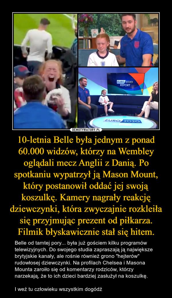 """10-letnia Belle była jednym z ponad 60.000 widzów, którzy na Wembley oglądali mecz Anglii z Danią. Po spotkaniu wypatrzył ją Mason Mount, który postanowił oddać jej swoją koszulkę. Kamery nagrały reakcję dziewczynki, która zwyczajnie rozkleiła się przyjmując prezent od piłkarza. Filmik błyskawicznie stał się hitem. – Belle od tamtej pory... była już gościem kilku programów telewizyjnych. Do swojego studia zapraszają ją największe brytyjskie kanały, ale rośnie również grono """"hejterów"""" rudowłosej dziewczynki. Na profilach Chelsea i Masona Mounta zaroiło się od komentarzy rodziców, którzy narzekają, że to ich dzieci bardziej zasłużył na koszulkę.I weź tu człowieku wszystkim dogódź"""