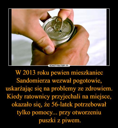 W 2013 roku pewien mieszkaniec Sandomierza wezwał pogotowie, uskarżając się na problemy ze zdrowiem. Kiedy ratownicy przyjechali na miejsce, okazało się, że 56-latek potrzebował tylko pomocy... przy otworzeniu  puszki z piwem.