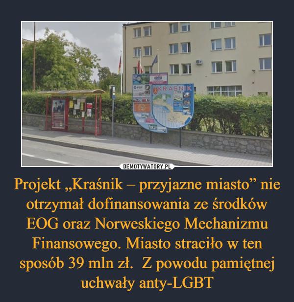"""Projekt """"Kraśnik – przyjazne miasto"""" nie otrzymał dofinansowania ze środków EOG oraz Norweskiego Mechanizmu Finansowego. Miasto straciło w ten sposób 39 mln zł.  Z powodu pamiętnej uchwały anty-LGBT –"""