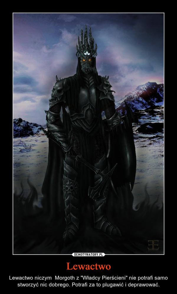 """Lewactwo – Lewactwo niczym  Morgoth z """"Władcy Pierścieni"""" nie potrafi samo stworzyć nic dobrego. Potrafi za to plugawić i deprawować."""