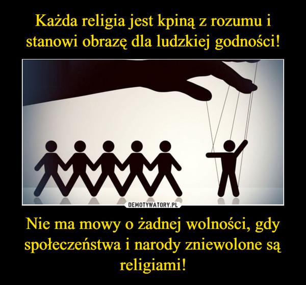 Nie ma mowy o żadnej wolności, gdy społeczeństwa i narody zniewolone są religiami! –